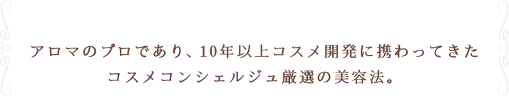アロマのプロであり、10年以上コスメ開発に携わってきたコスメコンシェルジュ厳選の美容法。
